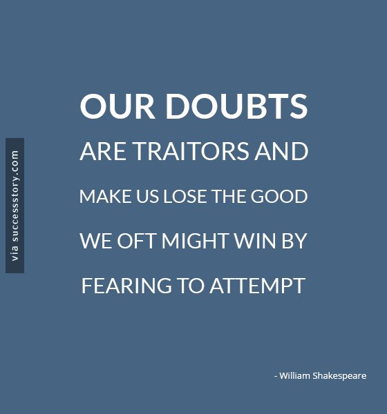 Our doubts are traitors and make us lose the good we oft might win by fearing to attempt