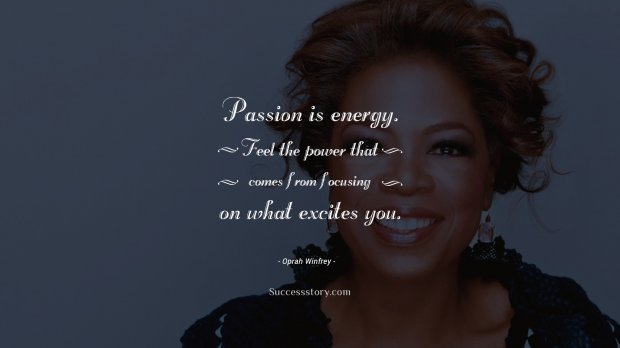 Passion is energy. Feel the power that comes from focusing