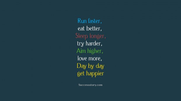 Run faster, eat better, sleep longer, try harder, aim higher, love more, day by day get happier