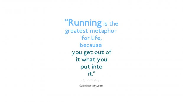 Running is the greatest metaphor for life, because you get out of it what you put into it