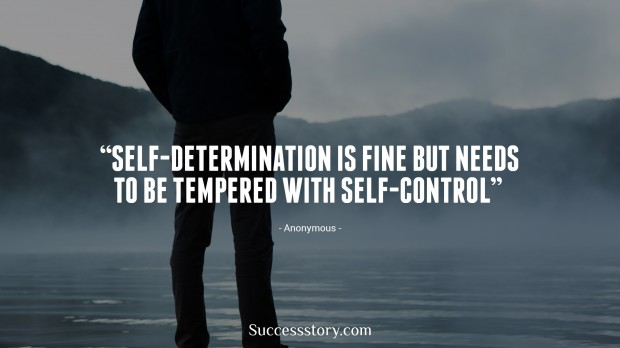 self determination is fine but needs to be tempered with selfcontrol   anonymous