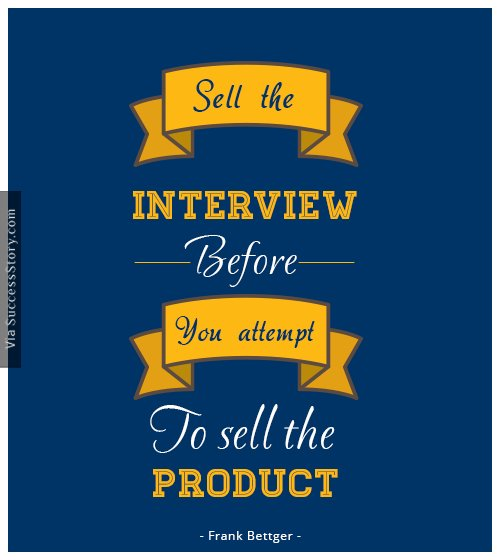 Sell the interview before you attempt to sell the product