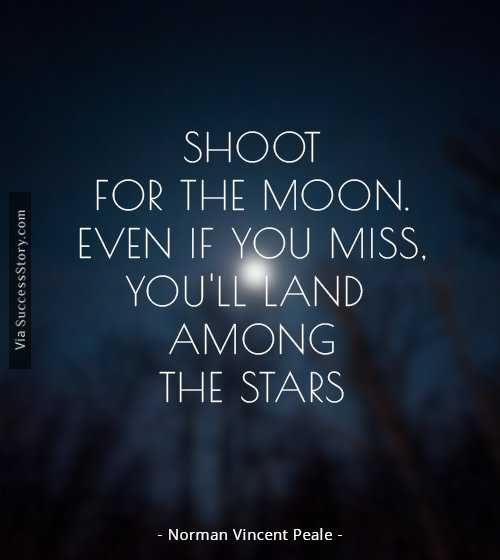 Shoot for the moon. Even if you