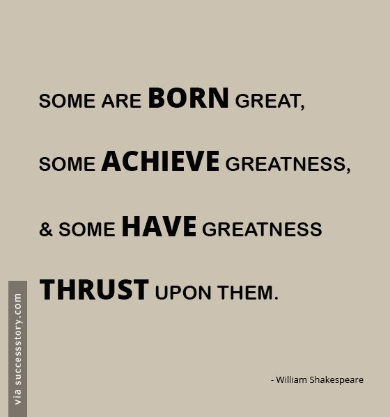 Some are born great, some achieve greatness, and some have greatness thrust upon them