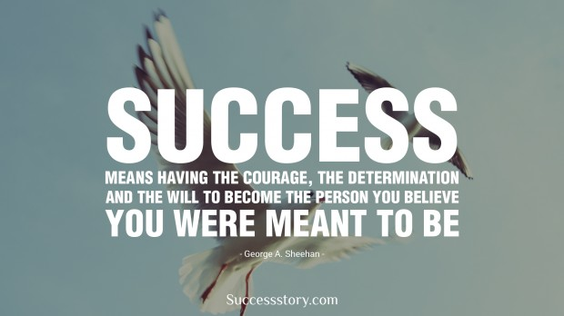 success means having the courage, the determination, and the will to become the person you believe you were meant to be   george a