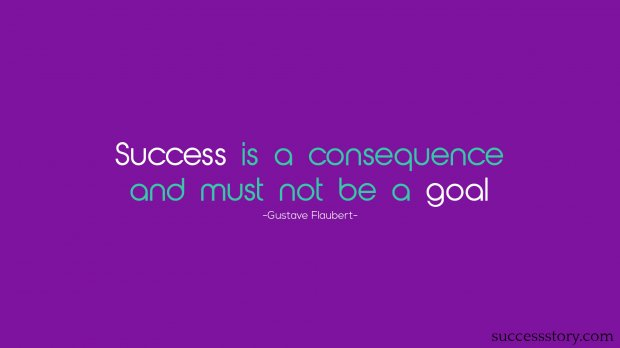 Success is a consequence and must not be a goal