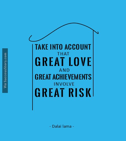 Take into account that great love and great achievements involve great risk