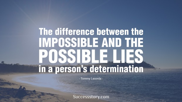 the difference between the impossible and the possible lies in a man s determination   tommy lasorda