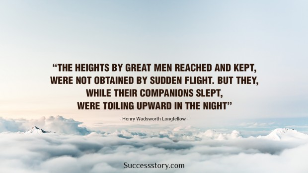 the heights by great men reached and kept were not attained by sudden flight, but they, while their companions slept, were toiling upward in the night   henry wadsworth longfellow