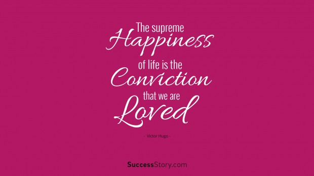 the supreme happiness of life is the conviction that we are loved