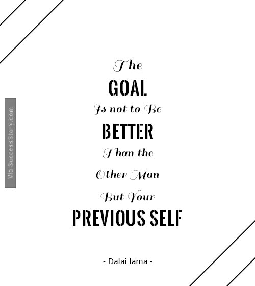 The goal is not to be better than the other man, but your previous self
