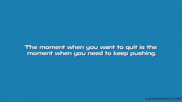 The moment when you want to quit is the moment when you need to keep pushing