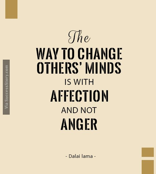 The way to change others minds is with affection, and not anger