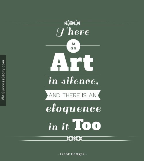 There is an art i n silence, and there is an eloquence i n it too