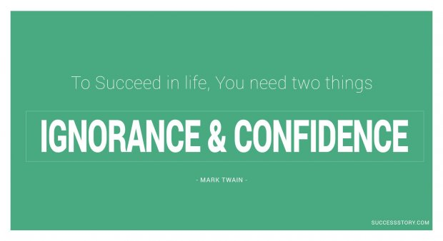 To succeed in life, you need two things ignorance and confidence