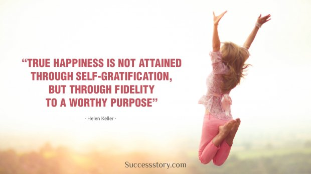 True happiness is not attained through self-gratification, but through fidelity to a worthy purpose.