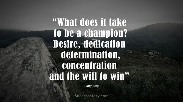 what does it take to be a champion desire, dedication, determination, concentration and the will to win   patty berg