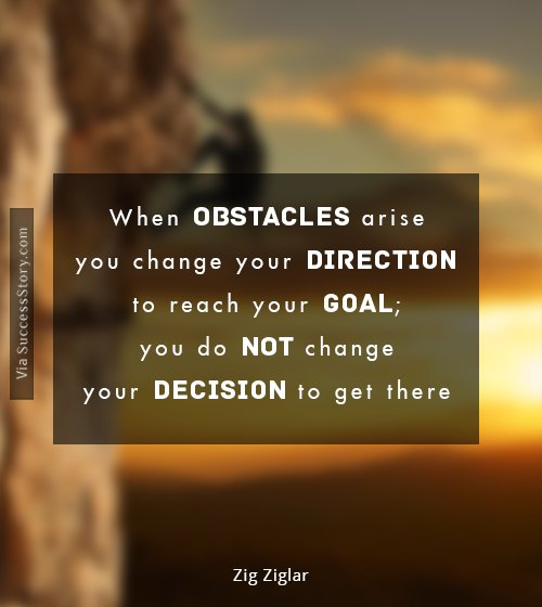 When obstacles arise, you change your direction