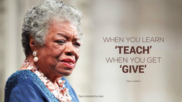 When you learn, teach. When you get, give