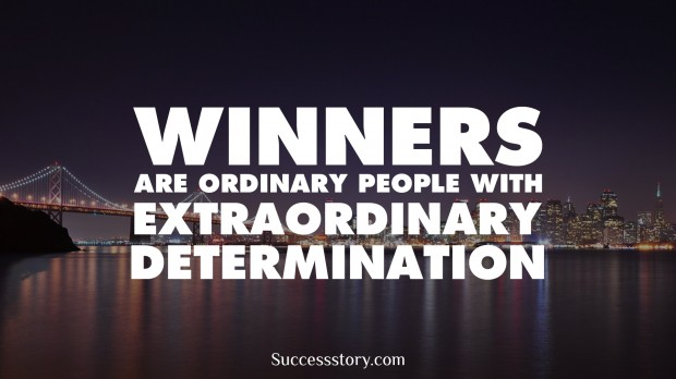 winners are ordinary people with extraordinary determination