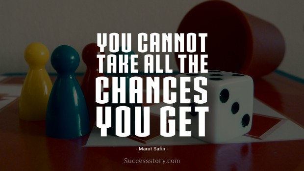 you cannot take all the chances you get
