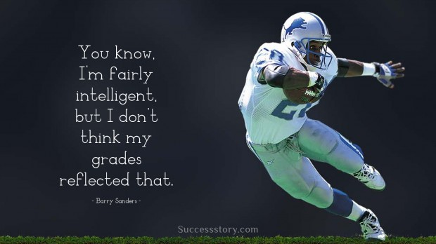 you know, i m fairly intelligent, but i don t think my grades reflected that   barry sanders