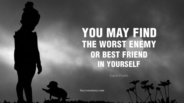 You may find the worst enemy or best friend in yourself