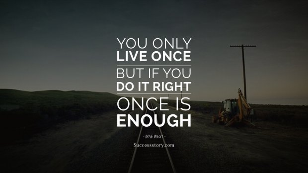 You only live once, but if you do it right