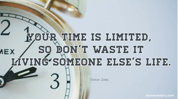 Your time is limited,