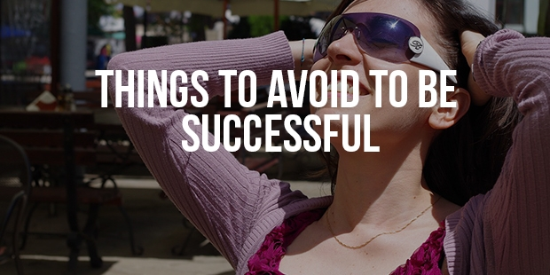 Things You Must Avoid To Become Successful