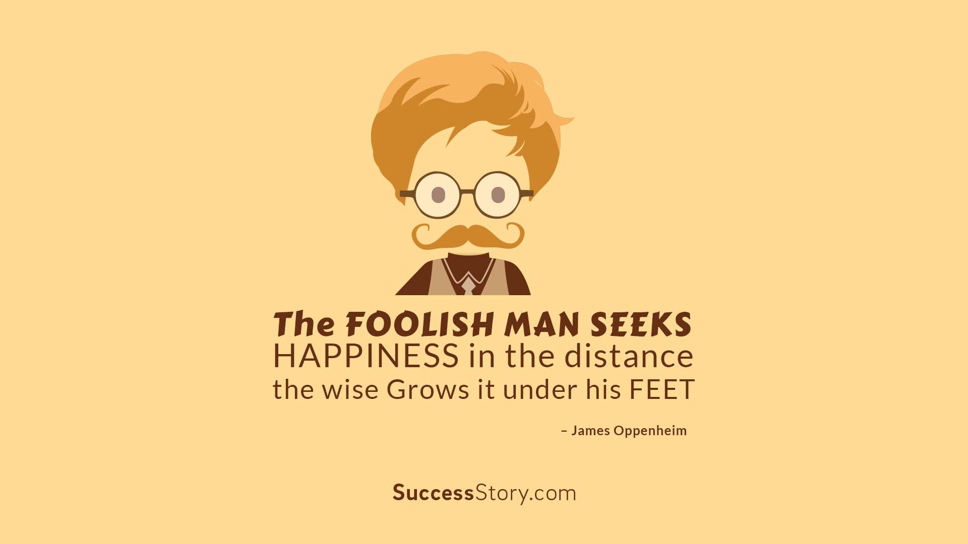 """The foolish man seeks happin"