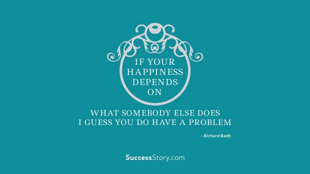 If your happiness depends on what