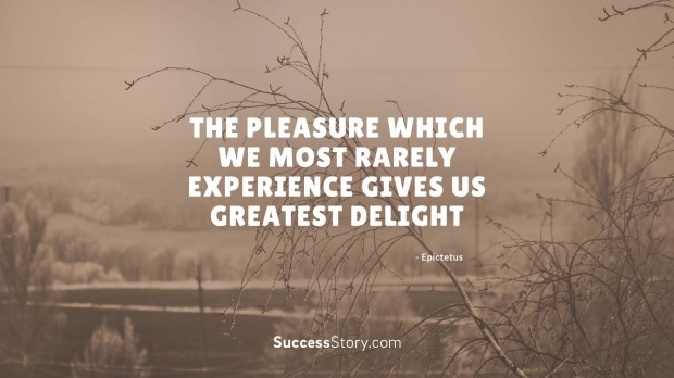 The pleasure which we most rarely experience gives us greatest delight   Epictetus