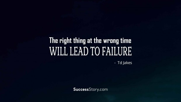 The right thing at the wrong time will lead to failure
