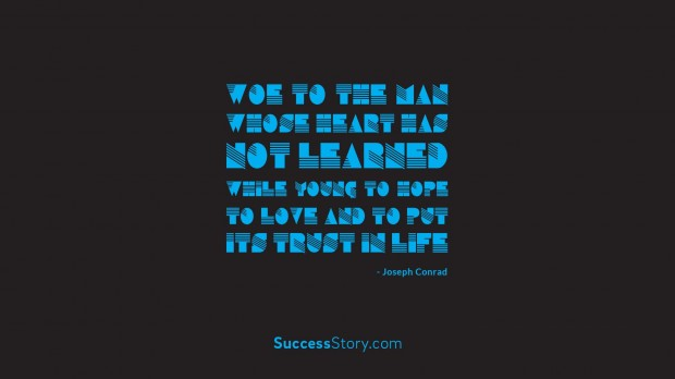 Woe to the man whose heart has not learned while young to hope, to love   and to put its trust in life   Joseph Conrad