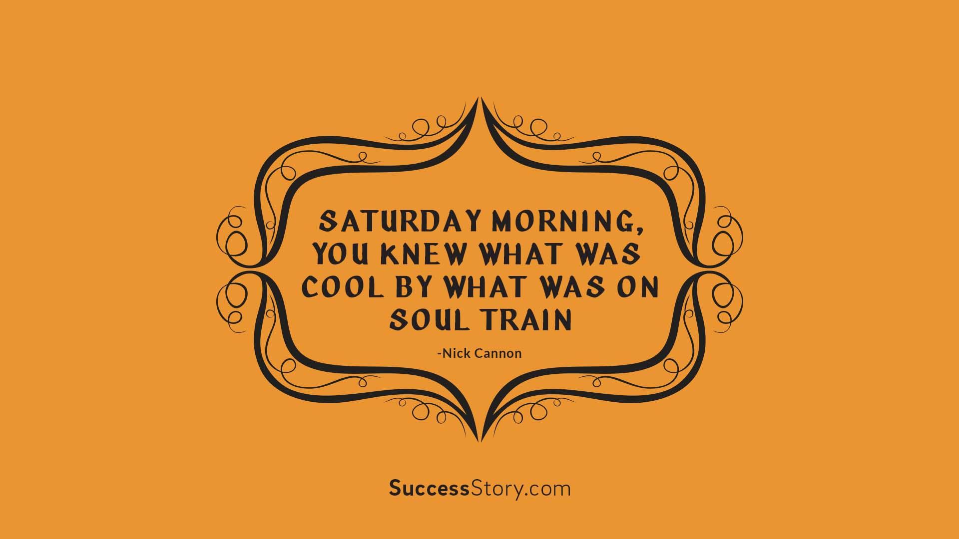 Saturday morning, you knew  1