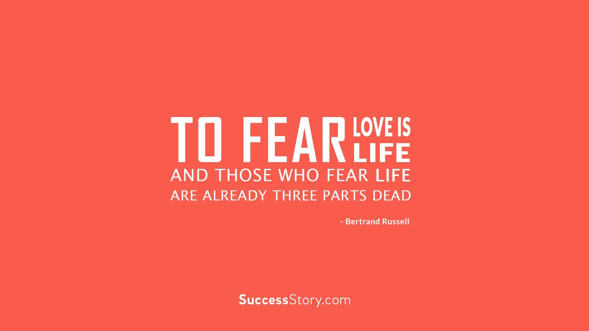 To fear love is to fear life,
